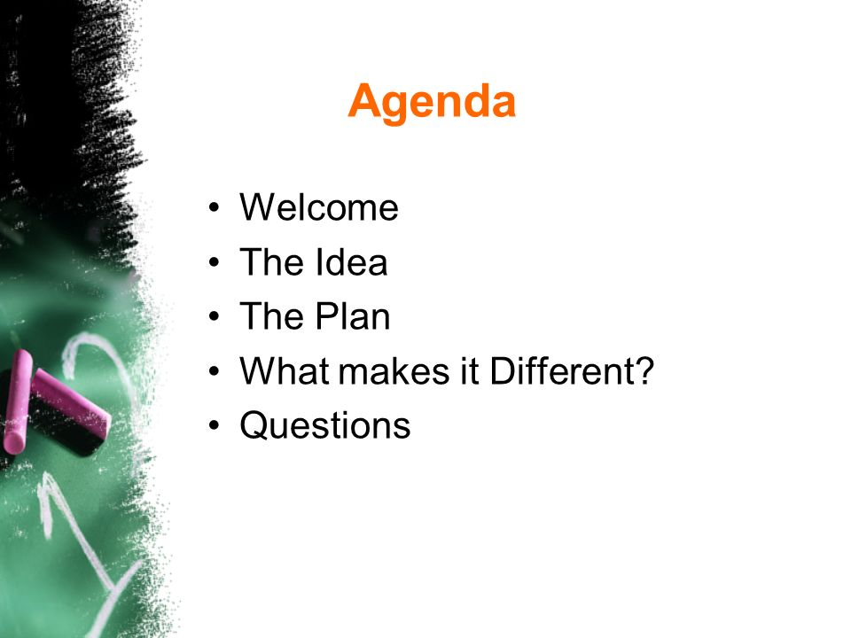 Agenda Welcome The Idea The Plan What makes it Different Questions