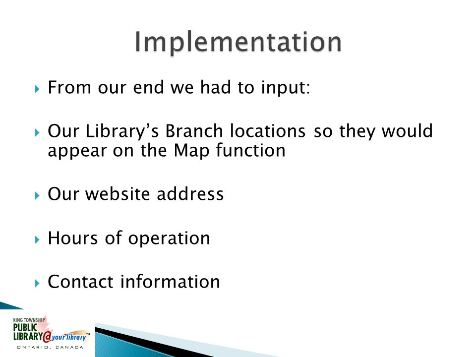 From our end we had to input: Our Librarys Branch locations so they would appear on the Map function Our website address Hours of operation Contact information