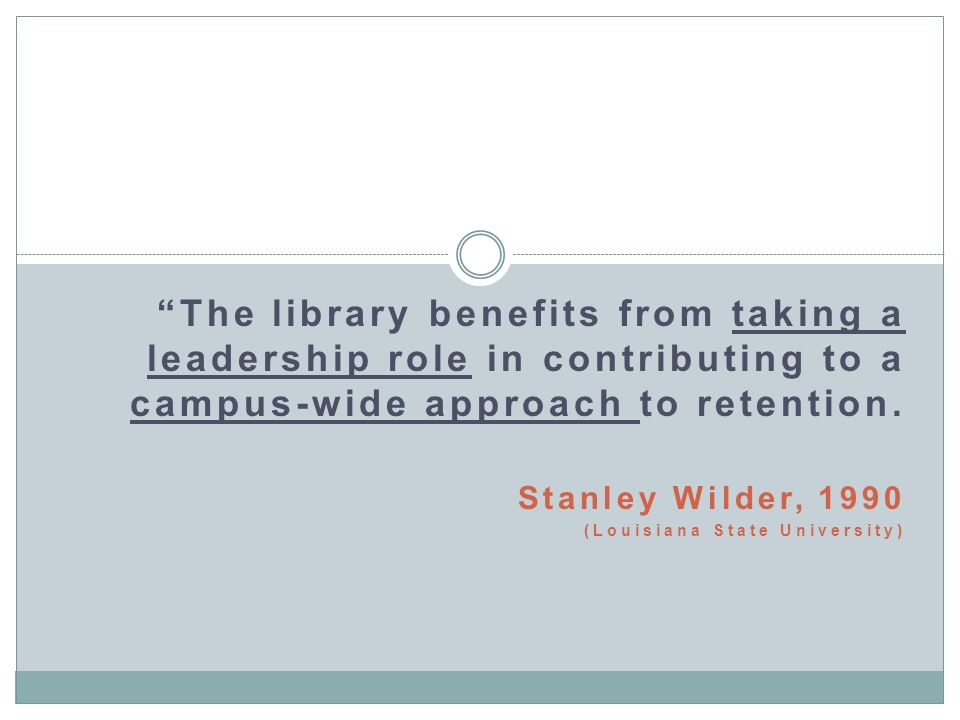 The library benefits from taking a leadership role in contributing to a campus-wide approach to retention.