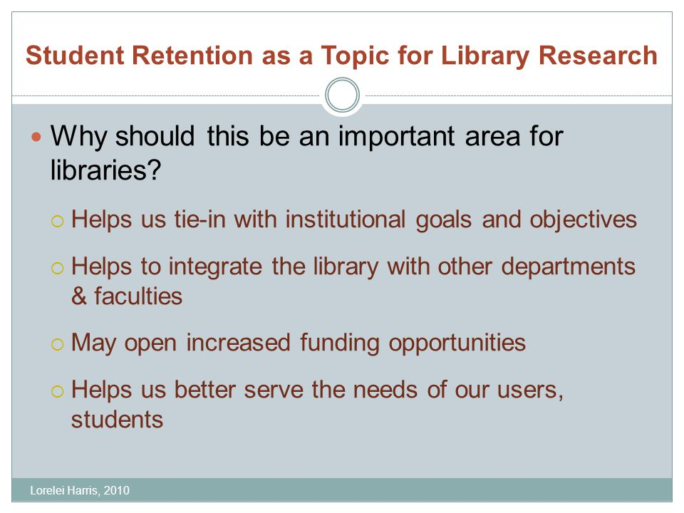 Student Retention as a Topic for Library Research Why should this be an important area for libraries? Helps us tie-in with institutional goals and obj