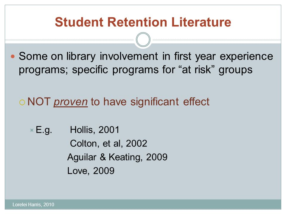 Student Retention Literature Some on library involvement in first year experience programs; specific programs for at risk groups NOT proven to have significant effect E.g.