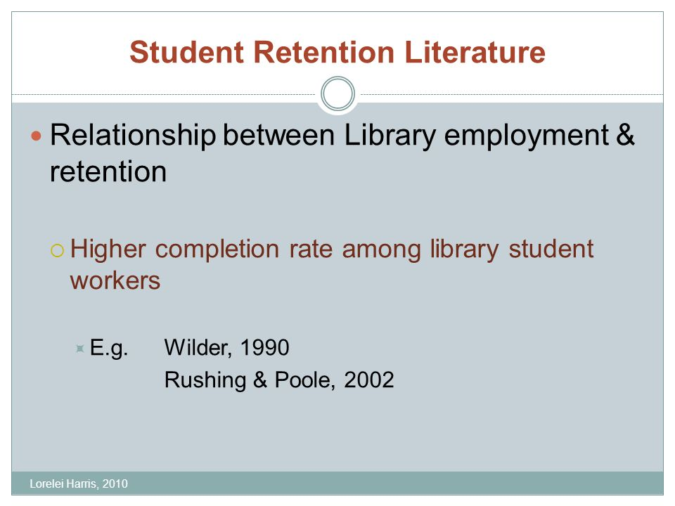 Student Retention Literature Relationship between Library employment & retention Higher completion rate among library student workers E.g.Wilder, 1990 Rushing & Poole, 2002 Lorelei Harris, 2010