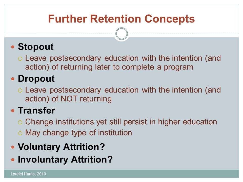 Further Retention Concepts Stopout Leave postsecondary education with the intention (and action) of returning later to complete a program Dropout Leave postsecondary education with the intention (and action) of NOT returning Transfer Change institutions yet still persist in higher education May change type of institution Voluntary Attrition.