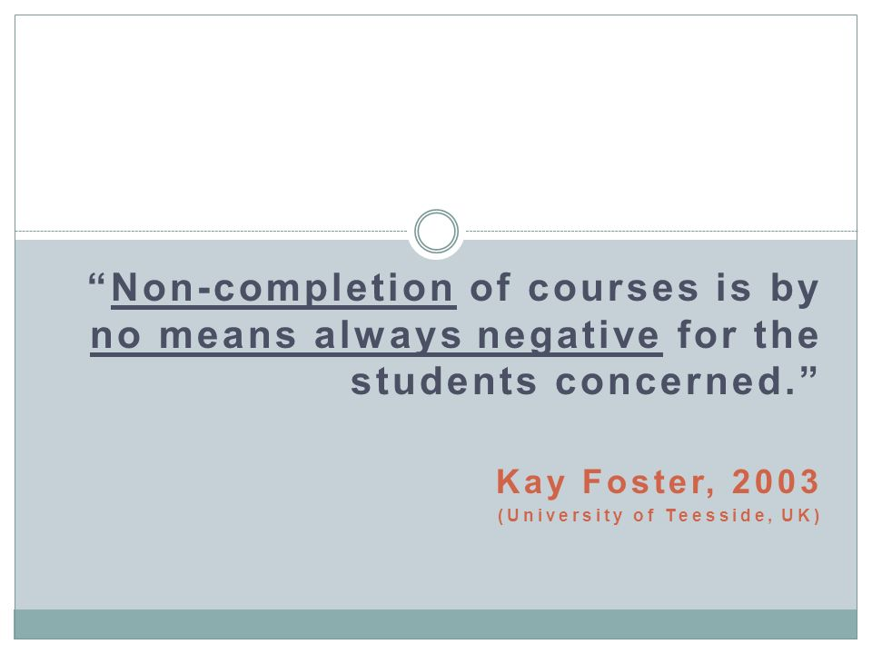 Non-completion of courses is by no means always negative for the students concerned. Kay Foster, 2003 (University of Teesside, UK)
