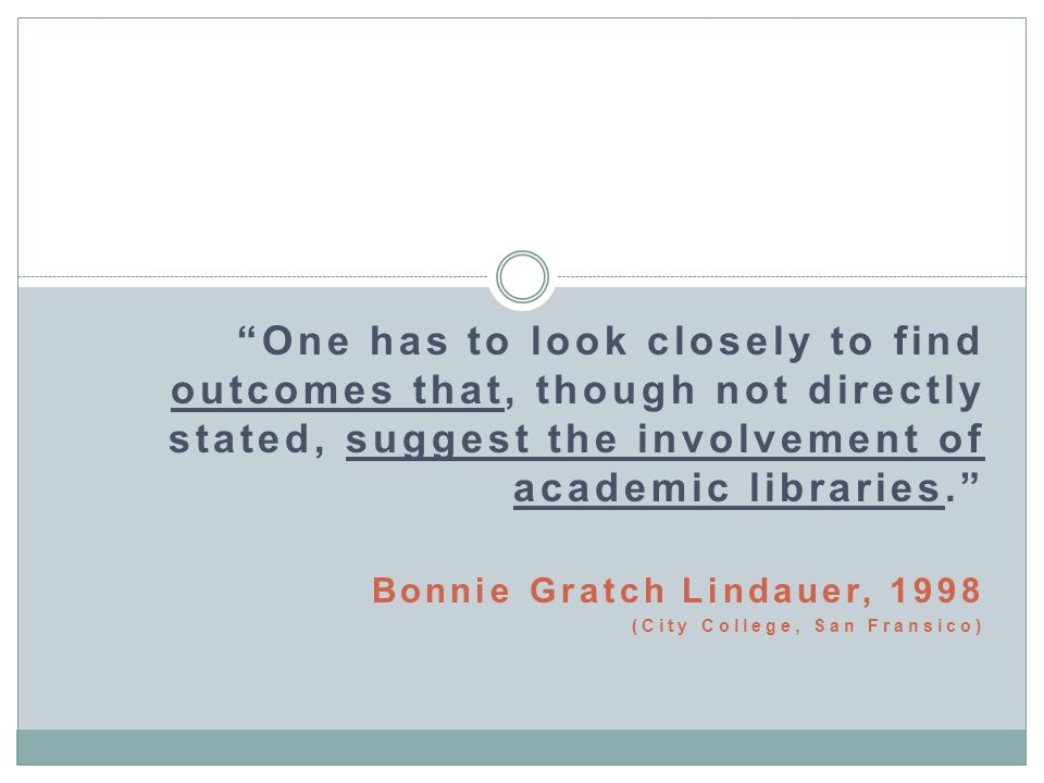 One has to look closely to find outcomes that, though not directly stated, suggest the involvement of academic libraries. Bonnie Gratch Lindauer, 1998