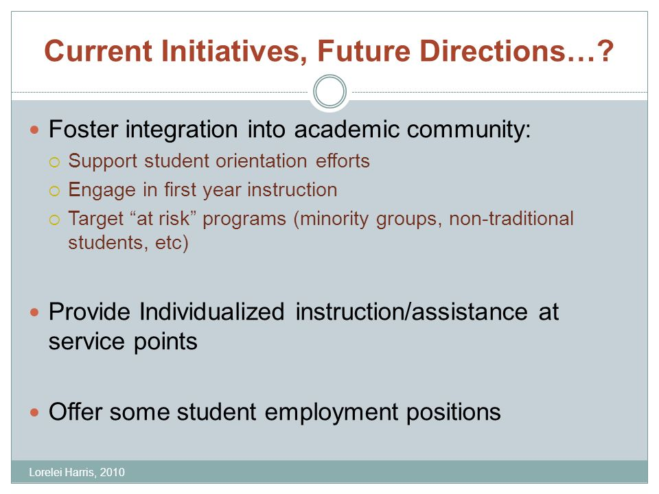 Current Initiatives, Future Directions…? Foster integration into academic community: Support student orientation efforts Engage in first year instruct