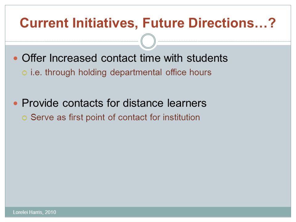 Current Initiatives, Future Directions…. Offer Increased contact time with students i.e.