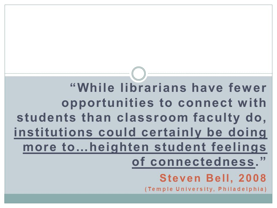 While librarians have fewer opportunities to connect with students than classroom faculty do, institutions could certainly be doing more to…heighten student feelings of connectedness.