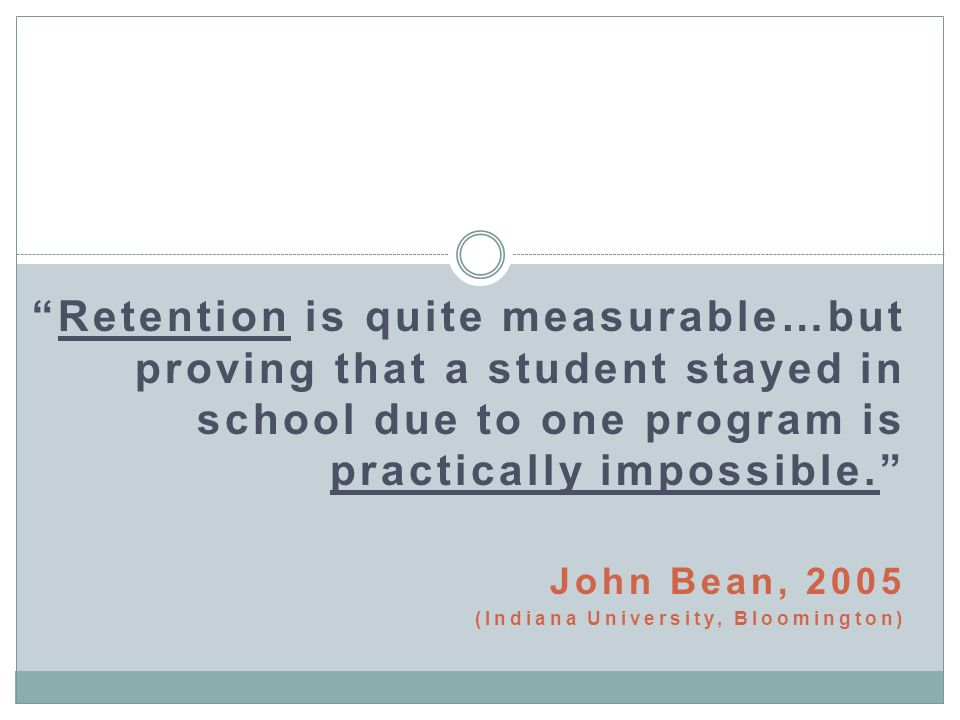 Retention is quite measurable…but proving that a student stayed in school due to one program is practically impossible. John Bean, 2005 (Indiana Unive