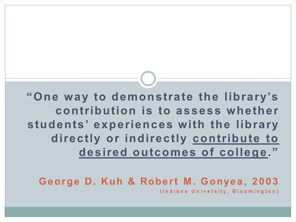 One way to demonstrate the librarys contribution is to assess whether students experiences with the library directly or indirectly contribute to desired outcomes of college.