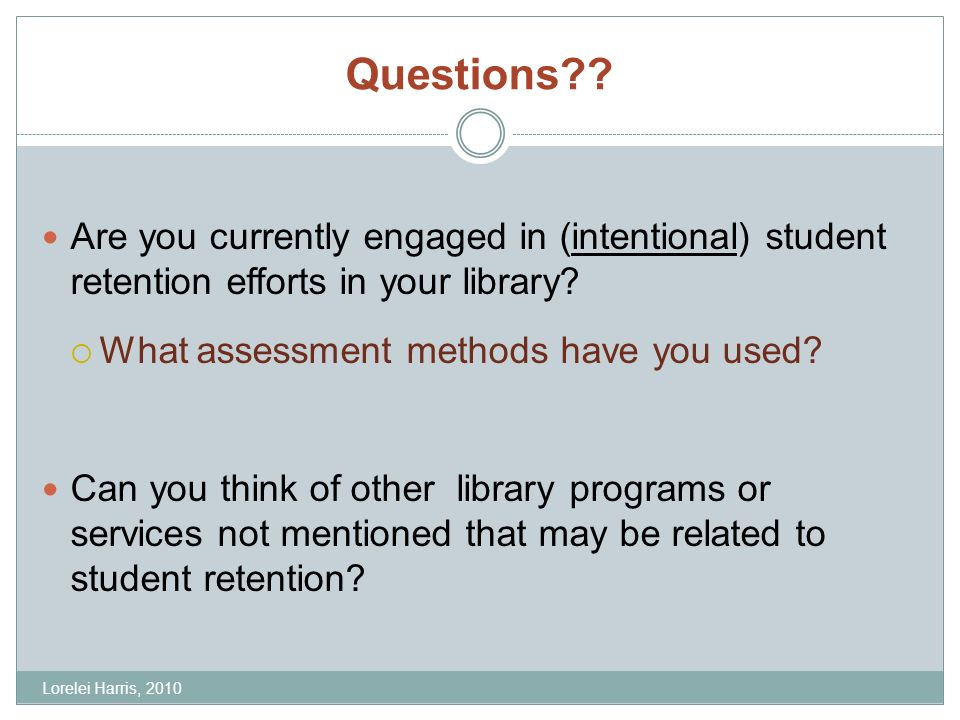 Questions?? Are you currently engaged in (intentional) student retention efforts in your library? What assessment methods have you used? Can you think