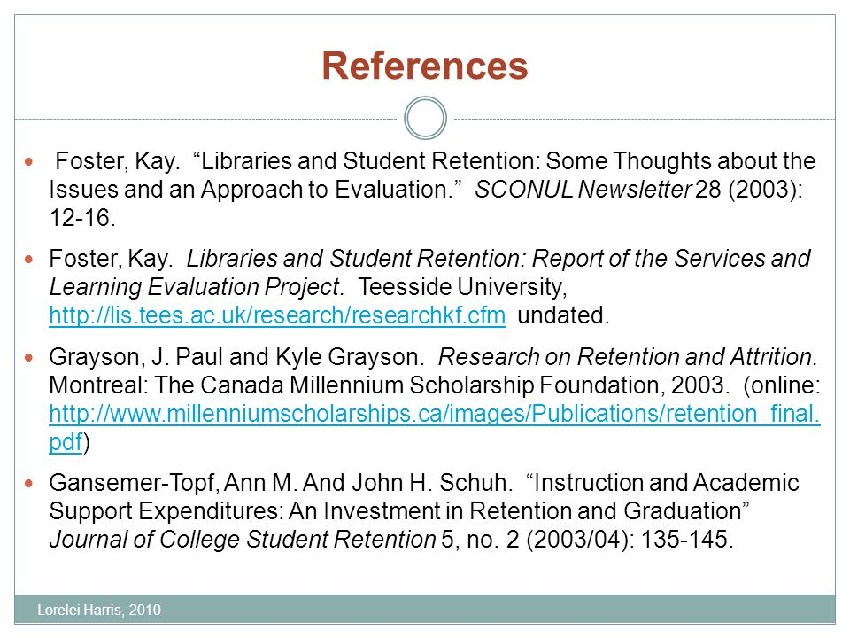 References Foster, Kay. Libraries and Student Retention: Some Thoughts about the Issues and an Approach to Evaluation. SCONUL Newsletter 28 (2003): 12