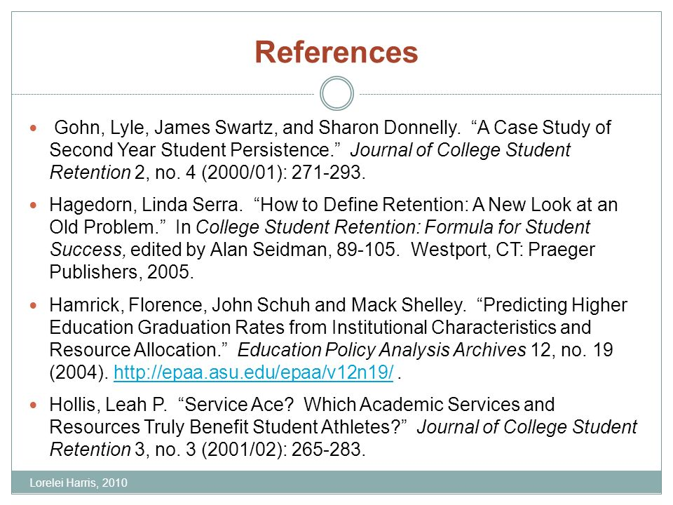 References Gohn, Lyle, James Swartz, and Sharon Donnelly. A Case Study of Second Year Student Persistence. Journal of College Student Retention 2, no.