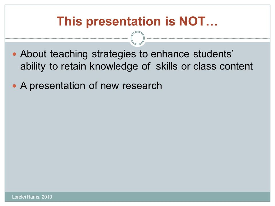 This presentation is NOT… About teaching strategies to enhance students ability to retain knowledge of skills or class content A presentation of new research Lorelei Harris, 2010