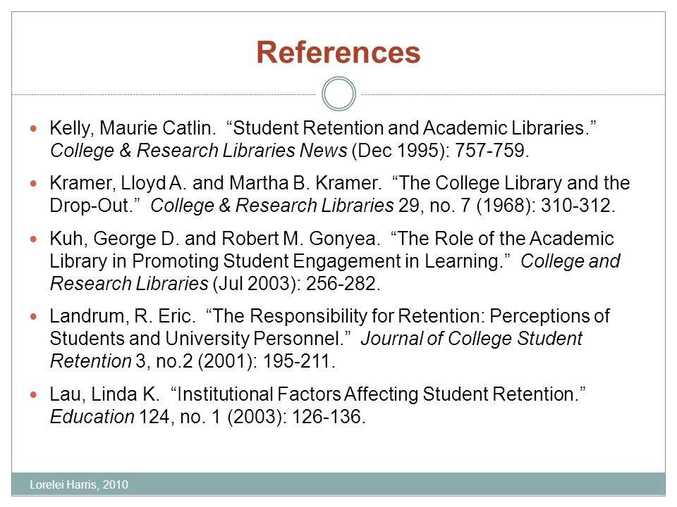 References Kelly, Maurie Catlin. Student Retention and Academic Libraries. College & Research Libraries News (Dec 1995): 757-759. Kramer, Lloyd A. and