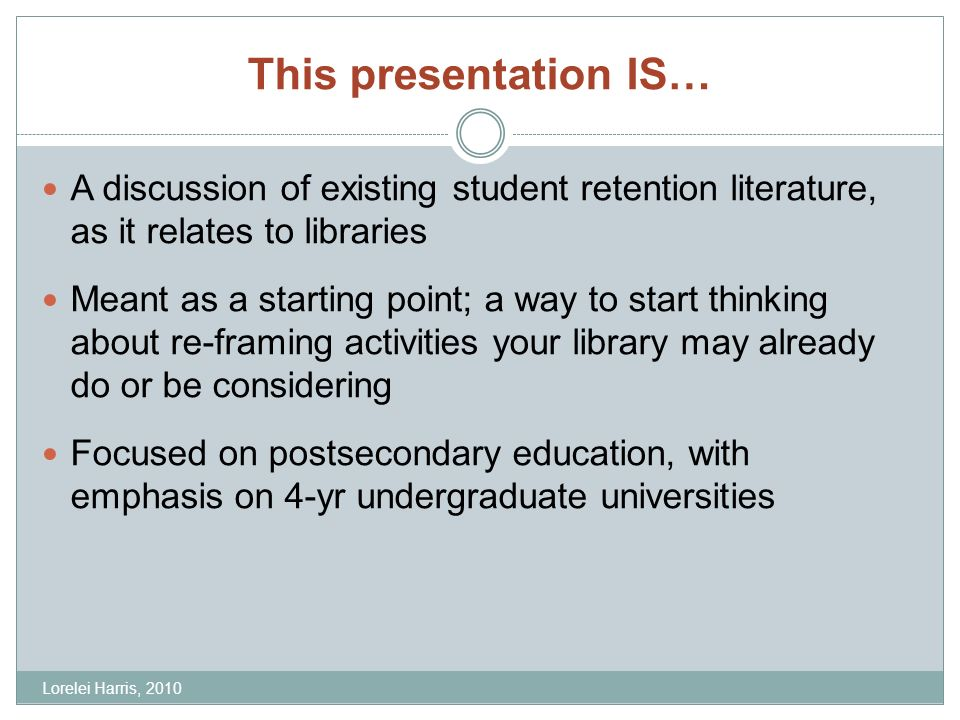 This presentation IS… A discussion of existing student retention literature, as it relates to libraries Meant as a starting point; a way to start thinking about re-framing activities your library may already do or be considering Focused on postsecondary education, with emphasis on 4-yr undergraduate universities Lorelei Harris, 2010
