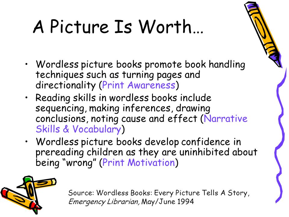 A Picture Is Worth… Wordless picture books promote book handling techniques such as turning pages and directionality (Print Awareness) Reading skills in wordless books include sequencing, making inferences, drawing conclusions, noting cause and effect (Narrative Skills & Vocabulary) Wordless picture books develop confidence in prereading children as they are uninhibited about being wrong (Print Motivation) Source: Wordless Books: Every Picture Tells A Story, Emergency Librarian, May/June 1994