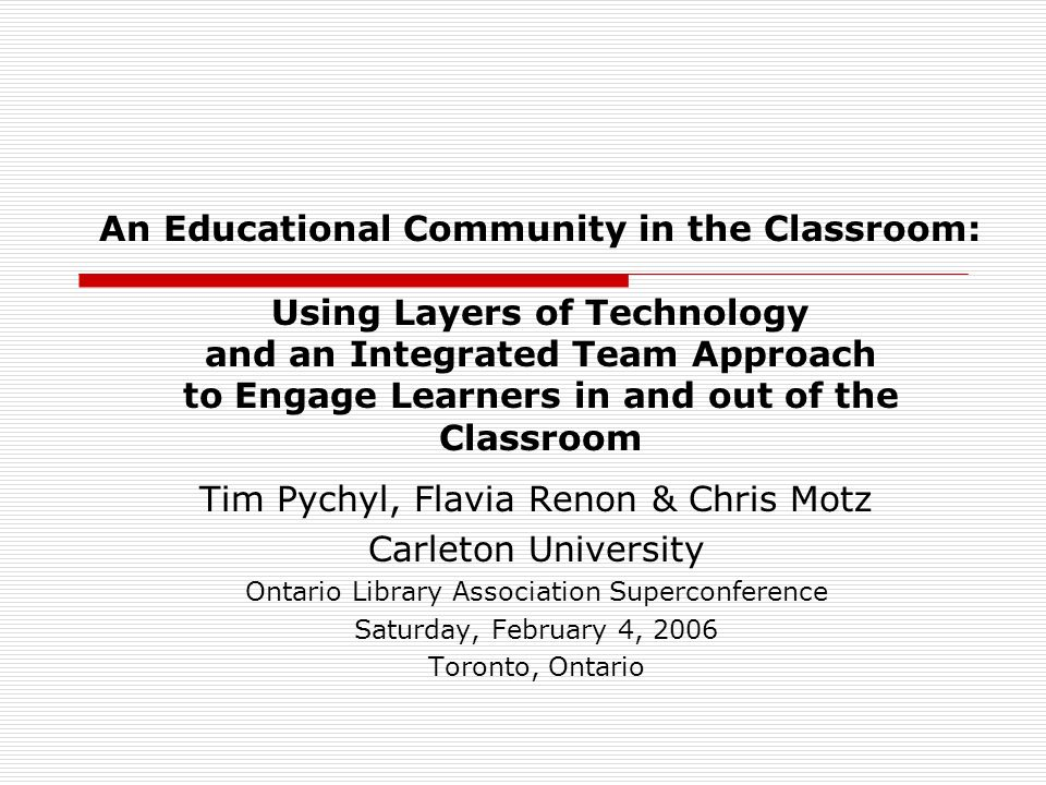 An Educational Community in the Classroom: Using Layers of Technology and an Integrated Team Approach to Engage Learners in and out of the Classroom Tim Pychyl, Flavia Renon & Chris Motz Carleton University Ontario Library Association Superconference Saturday, February 4, 2006 Toronto, Ontario