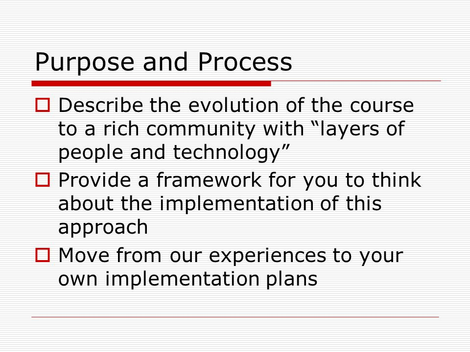 Purpose and Process Describe the evolution of the course to a rich community with layers of people and technology Provide a framework for you to think about the implementation of this approach Move from our experiences to your own implementation plans