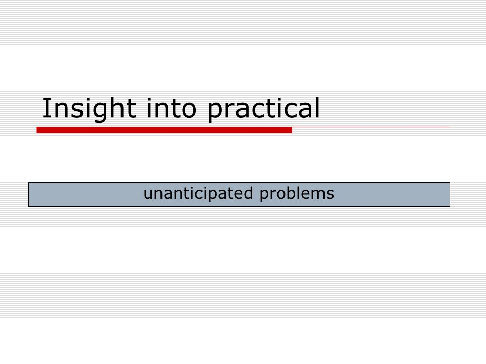 Insight into practical unanticipated problems