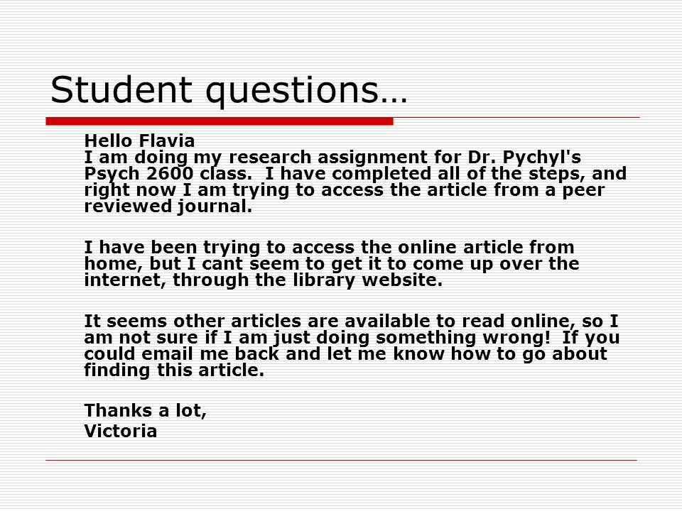 Student questions… Hello Flavia I am doing my research assignment for Dr. Pychyl's Psych 2600 class. I have completed all of the steps, and right now
