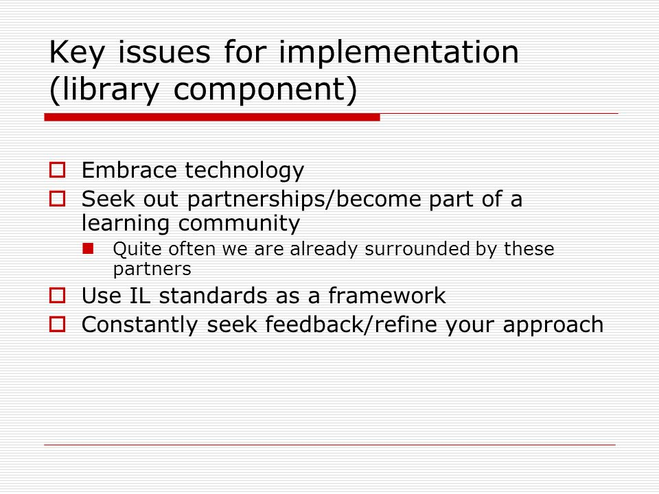Key issues for implementation (library component) Embrace technology Seek out partnerships/become part of a learning community Quite often we are already surrounded by these partners Use IL standards as a framework Constantly seek feedback/refine your approach