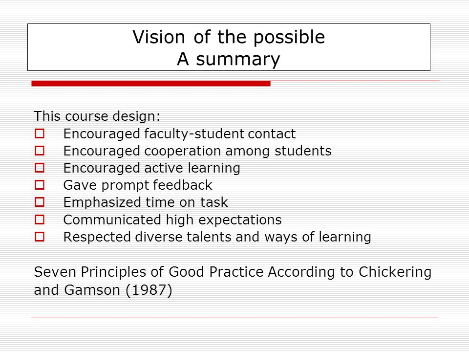 This course design: Encouraged faculty-student contact Encouraged cooperation among students Encouraged active learning Gave prompt feedback Emphasized time on task Communicated high expectations Respected diverse talents and ways of learning Seven Principles of Good Practice According to Chickering and Gamson (1987) Vision of the possible A summary