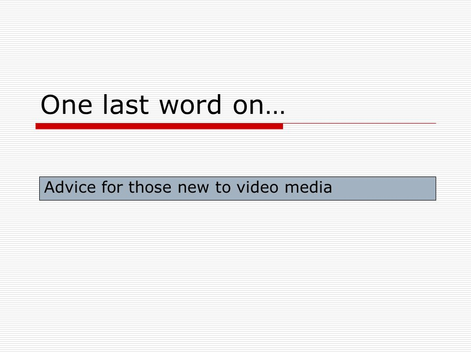 One last word on… Advice for those new to video media