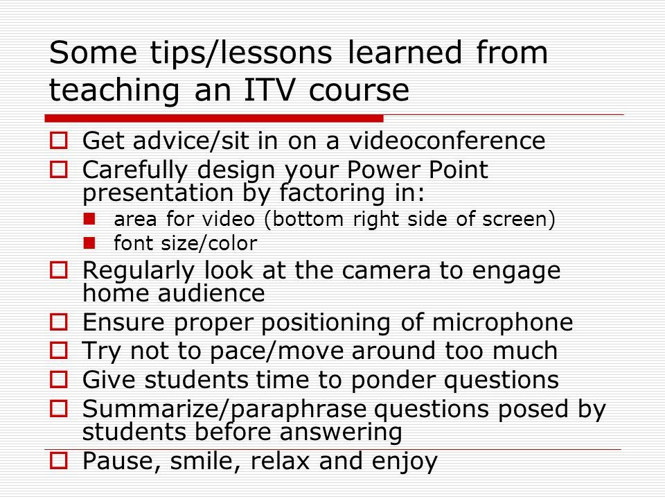 Some tips/lessons learned from teaching an ITV course Get advice/sit in on a videoconference Carefully design your Power Point presentation by factoring in: area for video (bottom right side of screen) font size/color Regularly look at the camera to engage home audience Ensure proper positioning of microphone Try not to pace/move around too much Give students time to ponder questions Summarize/paraphrase questions posed by students before answering Pause, smile, relax and enjoy