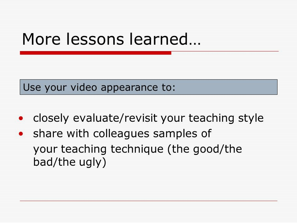 More lessons learned… closely evaluate/revisit your teaching style share with colleagues samples of your teaching technique (the good/the bad/the ugly) Use your video appearance to: