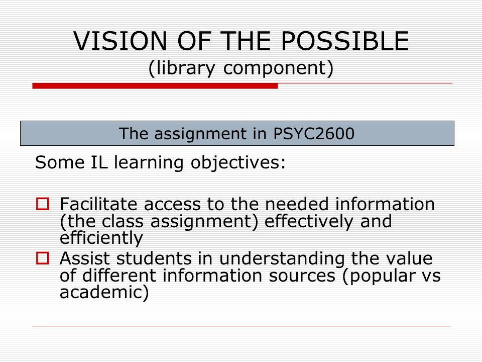 VISION OF THE POSSIBLE (library component) Some IL learning objectives: Facilitate access to the needed information (the class assignment) effectively and efficiently Assist students in understanding the value of different information sources (popular vs academic) The assignment in PSYC2600