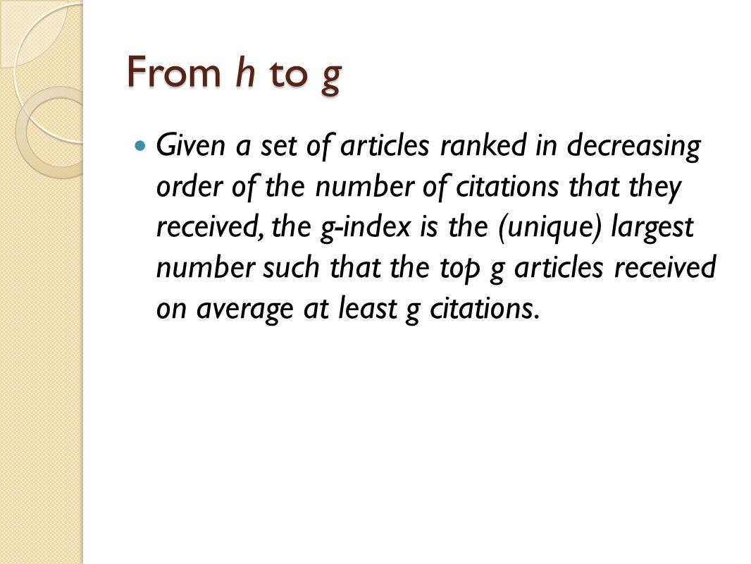 From h to g Given a set of articles ranked in decreasing order of the number of citations that they received, the g-index is the (unique) largest numb