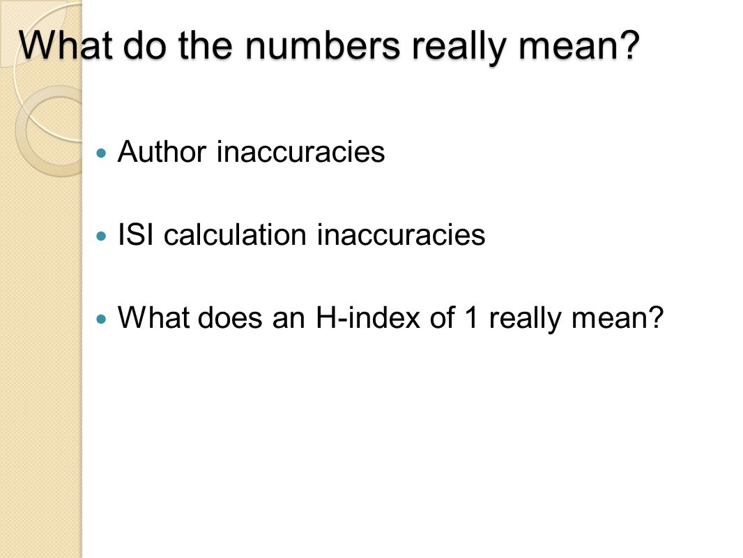 What do the numbers really mean? Author inaccuracies ISI calculation inaccuracies What does an H-index of 1 really mean?