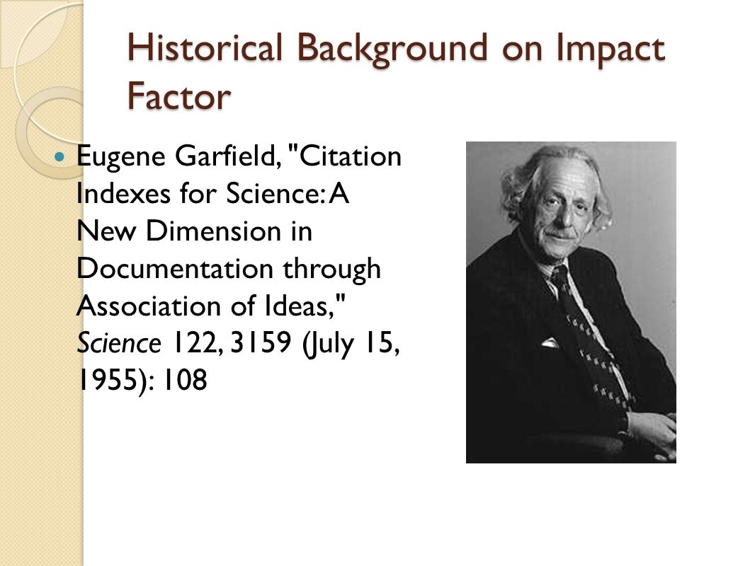 Historical Background on Impact Factor Eugene Garfield,
