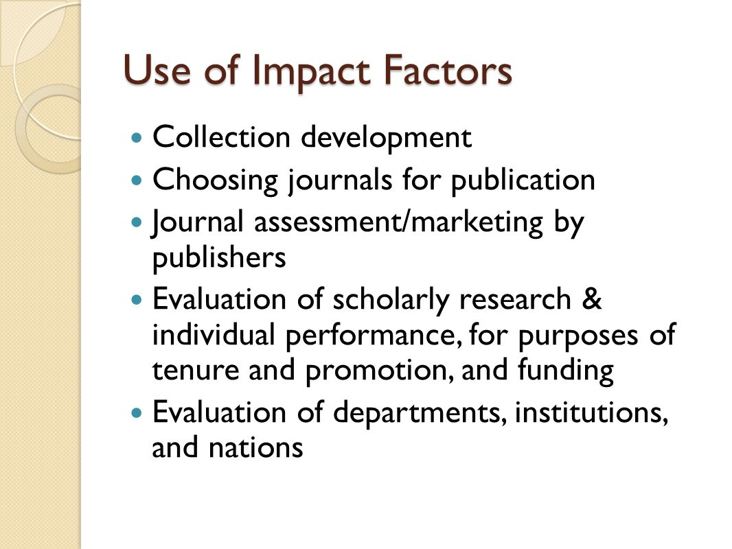 Use of Impact Factors Collection development Choosing journals for publication Journal assessment/marketing by publishers Evaluation of scholarly rese