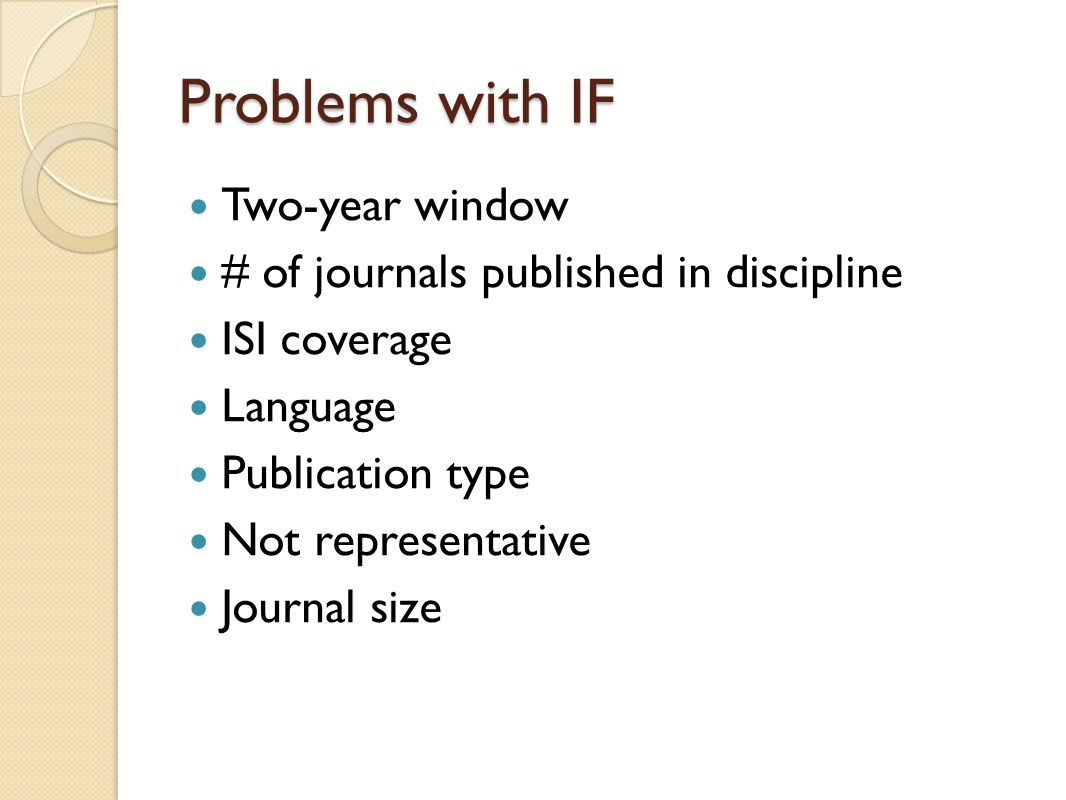 Problems with IF Two-year window # of journals published in discipline ISI coverage Language Publication type Not representative Journal size