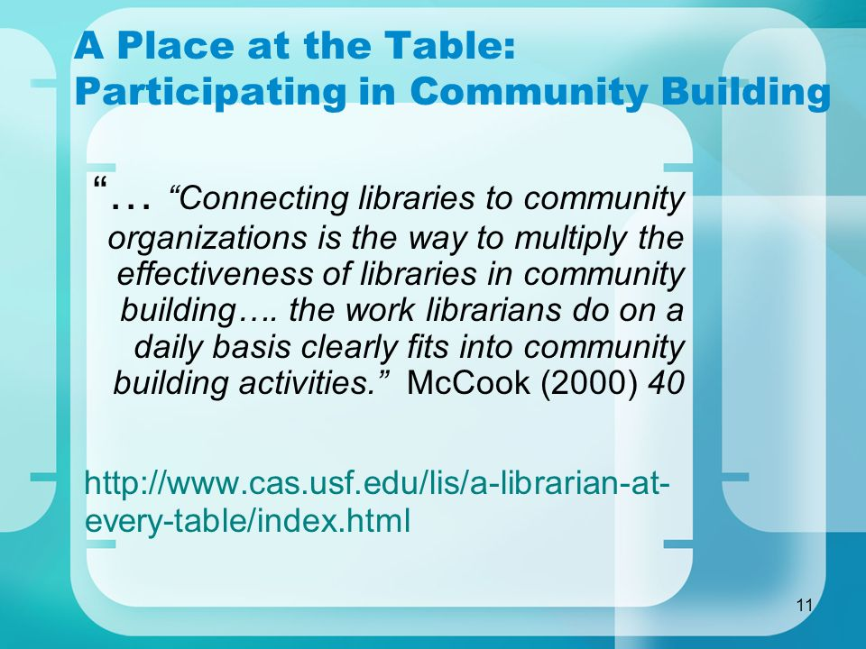 11 A Place at the Table: Participating in Community Building … Connecting libraries to community organizations is the way to multiply the effectivenes
