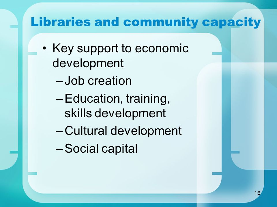16 Libraries and community capacity Key support to economic development –Job creation –Education, training, skills development –Cultural development –Social capital