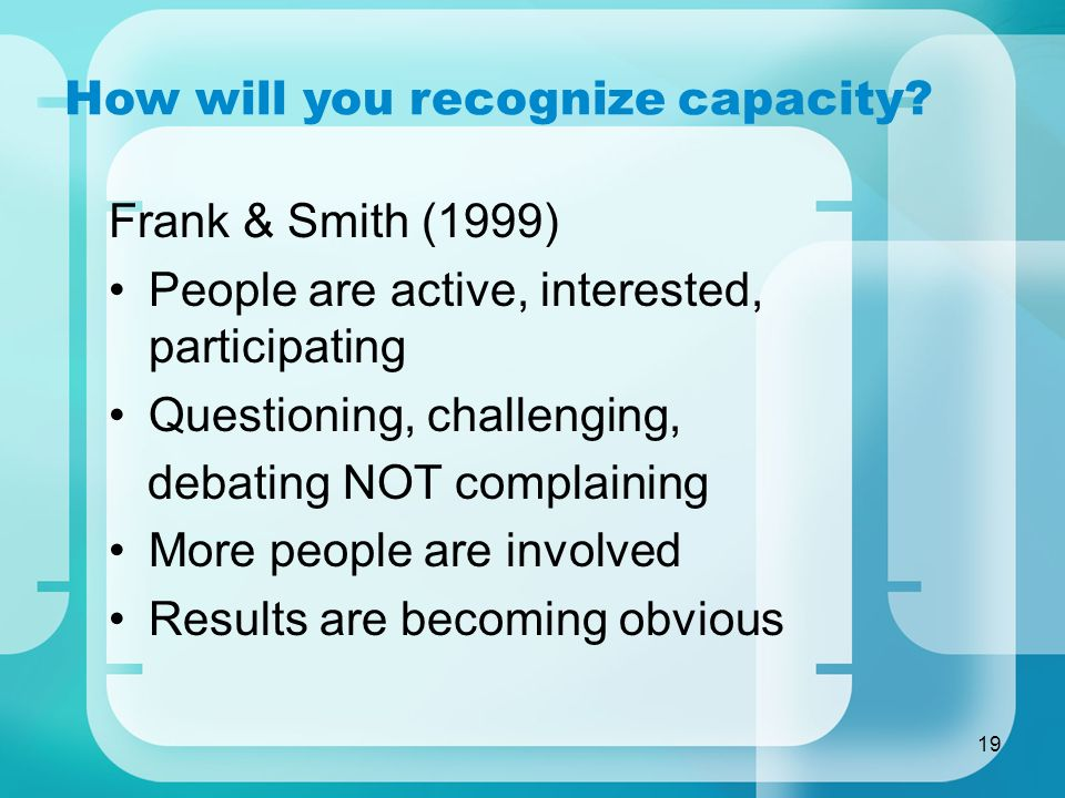 19 How will you recognize capacity? Frank & Smith (1999) People are active, interested, participating Questioning, challenging, debating NOT complaini