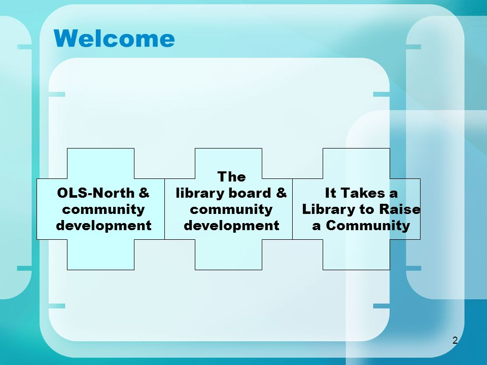 2 Welcome OLS-North & community development The library board & community development It Takes a Library to Raise a Community