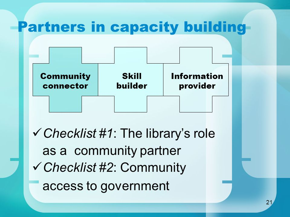 21 Partners in capacity building Checklist #1: The librarys role as a community partner Checklist #2: Community access to government Skill builder Com