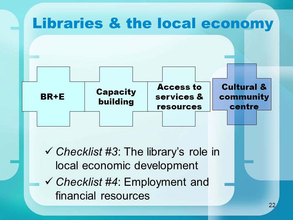 22 Libraries & the local economy Checklist #3: The librarys role in local economic development Checklist #4: Employment and financial resources Capaci