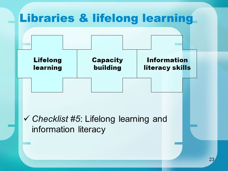 23 Libraries & lifelong learning Checklist #5: Lifelong learning and information literacy Lifelong learning Capacity building Information literacy ski