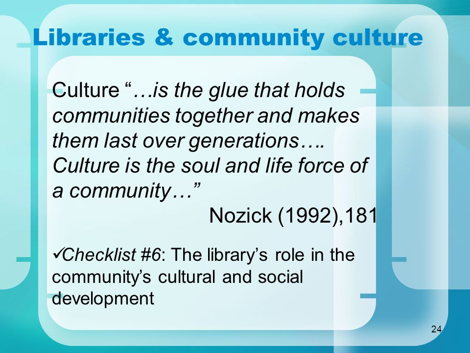 24 Libraries & community culture Culture …is the glue that holds communities together and makes them last over generations….