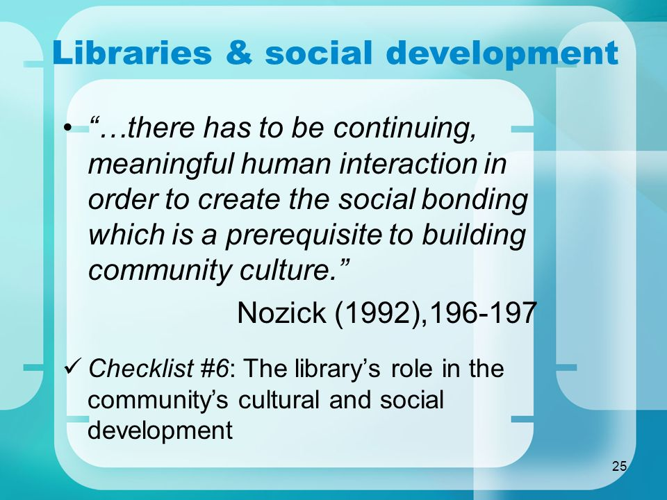 25 Libraries & social development …there has to be continuing, meaningful human interaction in order to create the social bonding which is a prerequisite to building community culture.