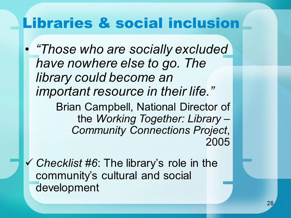 26 Libraries & social inclusion Those who are socially excluded have nowhere else to go. The library could become an important resource in their life.