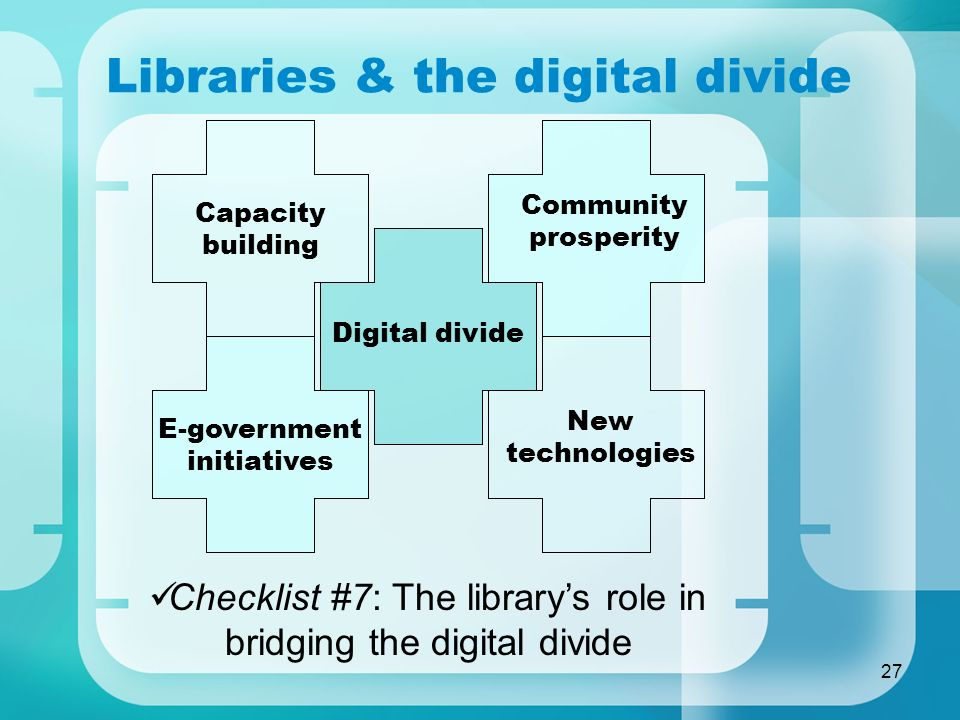 27 Libraries & the digital divide Checklist #7: The librarys role in bridging the digital divide Digital divide Capacity building Community prosperity