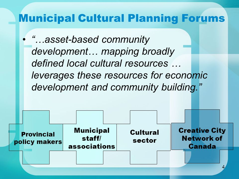 4 Municipal Cultural Planning Forums …asset-based community development… mapping broadly defined local cultural resources … leverages these resources for economic development and community building.