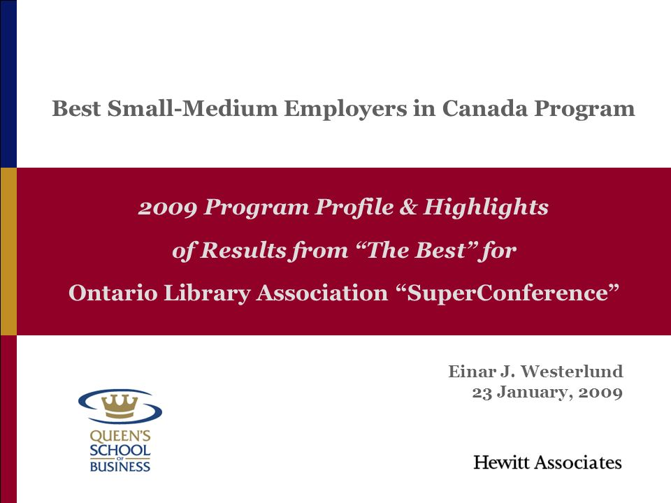 0 2009 Program Profile & Highlights of Results from The Best for Ontario Library Association SuperConference Best Small-Medium Employers in Canada Program Einar J.