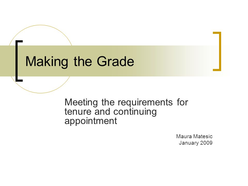 Making the Grade Meeting the requirements for tenure and continuing appointment Maura Matesic January 2009